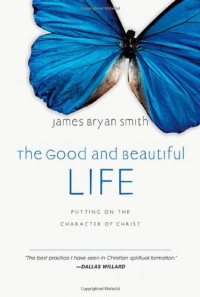 The Good and Beautiful Life: Putting on the Character of Christ (The Apprentice Series) - James Bryan Smith