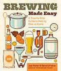 Brewing Made Easy, 2nd Edition: A Step-by-Step Guide to Making Beer at Home - Joe Fisher, Dennis Fisher