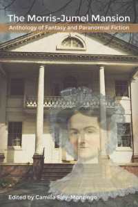 The Morris-Jumel Mansion Anthology of Fantasy and Paranormal Fiction - Camilla Saly-Monzingo, JN Welsh