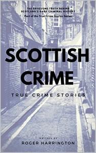 Scottish Crime: True Crime Stories: True Crime Books Series - Book 1 - Roger Harrington