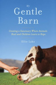 My Gentle Barn: Creating a Sanctuary Where Animals Heal and Children Learn to Hope - Ellie Laks