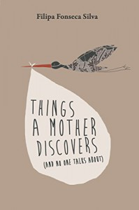 Things a Mother Discovers: (and no one talks about) - Filipa Fonseca Silva, Sofia Silva, Mark Ayton