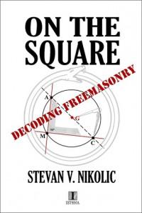 On the Square - Decoding Freemasonry - Stevan V. Nikolic