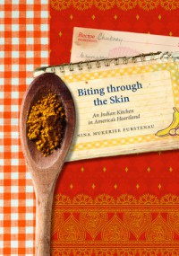 Biting through the Skin: An Indian Kitchen in America's Heartland - Nina Mukerjee Furstenau