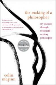 The Making of a Philosopher: My Journey Through Twentieth-Century Philosophy - Colin McGinn