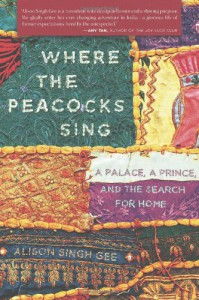 Where the Peacocks Sing: A Palace, a Prince, and the Search for Home - Alison Singh Gee