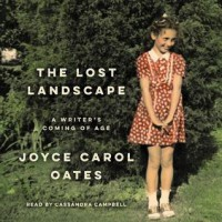 The Lost Landscape: A Writer's Coming of Age - Joyce Carol Oates, Cassandra Campbell