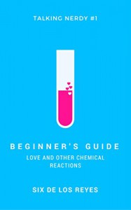 Beginner's Guide: Love and Other Chemical Reactions (Talking Nerdy Book 1) - Six de los Reyes
