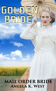 Mail Order Bride: Golden Bride (Clean and Inspirational Western Historical Romance Book) (Women's Fiction New Adult Wedding Frontier) - Angela K. West