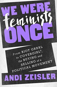 We Were Feminists Once: From Riot Grrrl to CoverGirl®, the Buying and Selling of a Political Movement - Andi Zeisler