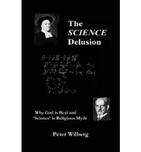 The Science Delusion: Why God Is Real and 'Science' Is Religious Myth - Peter Wilberg
