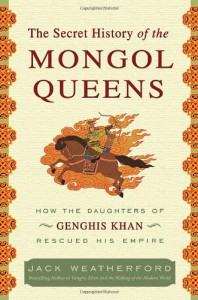 The Secret History of the Mongol Queens: How the Daughters of Genghis Khan Rescued His Empire - Jack Weatherford