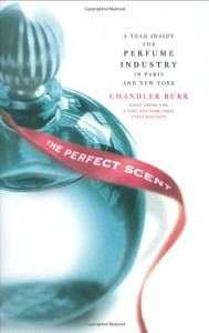 The Perfect Scent: A Year Inside the Perfume Industry in Paris and New York - Chandler Burr