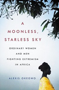 A Moonless, Starless Sky: Ordinary Women and Men Fighting Extremism in Africa - Alexis Okeowo