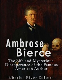 Ambrose Bierce: The Life and Mysterious Disappearance of the Famous American Author - Charles River Editors