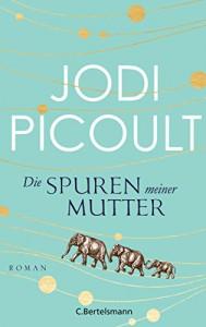 Die Spuren meiner Mutter: Roman - Jodi Picoult, Elfriede Peschel