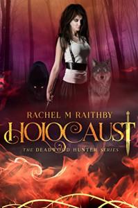 Holocaust (The Deadwood Hunter Series Book 3) - Rachel M Raithby