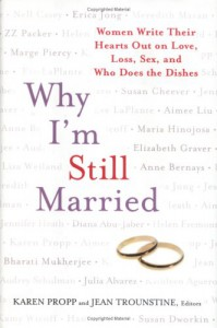 Why I'm Still Married: Women Write Their Hearts Out on Love, Loss, Sex, and Who Does the Dishes - Karen Propp, Jean Trounstine