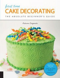 First Time Cake Decorating: The Absolute Beginner's Guide - Learn by Doing * Step-by-Step Basics + Projects - Autumn Carpenter