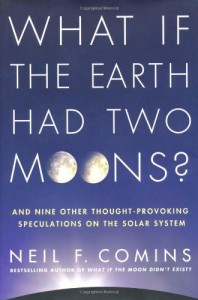 What If the Earth Had Two Moons?: And Nine Other Thought-Provoking Speculations on the Solar System - Neil F. Comins