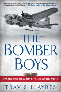 The Bomber Boys: Heroes Who Flew the B-17s in World War II - Travis L. Ayres