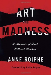 Art and Madness: A Memoir of Lust Without Reason - Anne Roiphe
