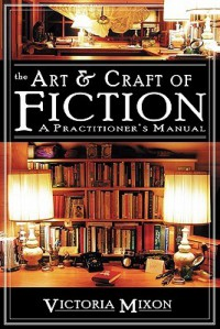 The Art & Craft of Fiction: A Practitioner's Manual - Victoria A Mixon