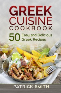 Greek Cuisine Cookbook: 50 Easy and Delicious Greek Recipes - Patrick Smith