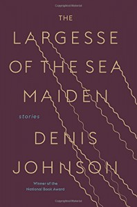 The Largesse of the Sea Maiden: Stories - Denis Johnson