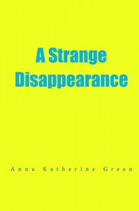 A Strange Disappearance - Anna Katherine Green