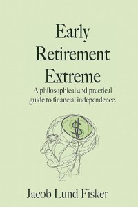 Early Retirement Extreme: A Philosophical and Practical Guide to Financial Independence - Jacob Lund Fisker