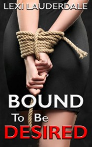 Bound To Be Desired: A BDSM Erotic Romance - Lexi Lauderdale