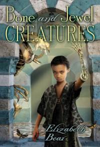 Bone and Jewel Creatures - Elizabeth Bear