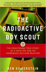 The Radioactive Boy Scout: The Frightening True Story of a Whiz Kid and His Homemade Nuclear Reactor - Ken Silverstein