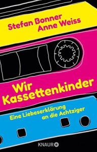 Wir Kassettenkinder: Eine Liebeserklärung an die Achtziger - Stefan Bonner, Anne Weiss