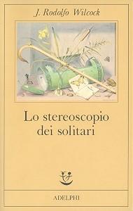 Lo stereoscopio dei solitari - Juan Rodolfo Wilcock