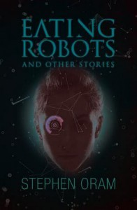 Eating Robots: And Other Stories (Nudge the Future) - Stephen Oram
