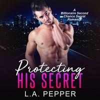 Protecting His Secret (A Billionaire Second Chance Secret Romance) - L.A. Pepper