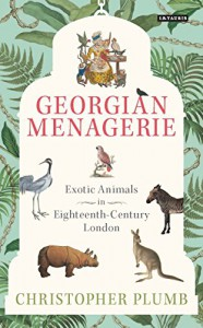 The Georgian Menagerie: Exotic Animals in Eighteenth-Century London - Christopher Plumb