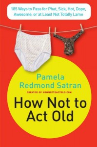 How Not to Act Old: 185 Ways to Pass for Phat, Sick, Hot, Dope, Awesome, or at Least Not Totally Lame - Pamela Redmond Satran