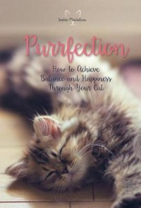 Purrfection: How to Achieve Balance and Happiness Through Your Cat - Sophie Macheteau