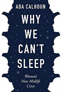 Why We Can't Sleep: Women's New Midlife Crisis  - Ada Calhoun