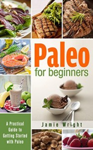 Paleo for Beginners: A Practical Guide to Getting Started with Paleo - Jamie Wright