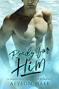 Ready For Him: A Single Dad Next Door Romance - Alyson Hale