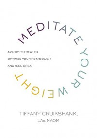 Meditate Your Weight: A 21-Day Retreat to Optimize Your Metabolism and Feel Great - Tiffany Cruikshank LAc  MAOM