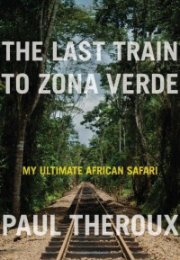 The Last Train to Zona Verde: My Ultimate African Safari - Paul Theroux