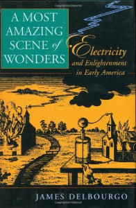 A Most Amazing Scene of Wonders: Electricity and Enlightenment in Early America - James Delbourgo