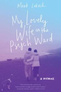 My Lovely Wife in the Psych Ward: A Memoir - Mark Lukach