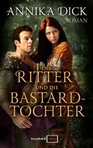 Der Ritter und die Bastardtochter - Annika Dick