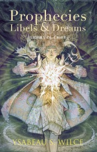 Prophecies, Libels & Dreams: Stories - Ysabeau S. Wilce